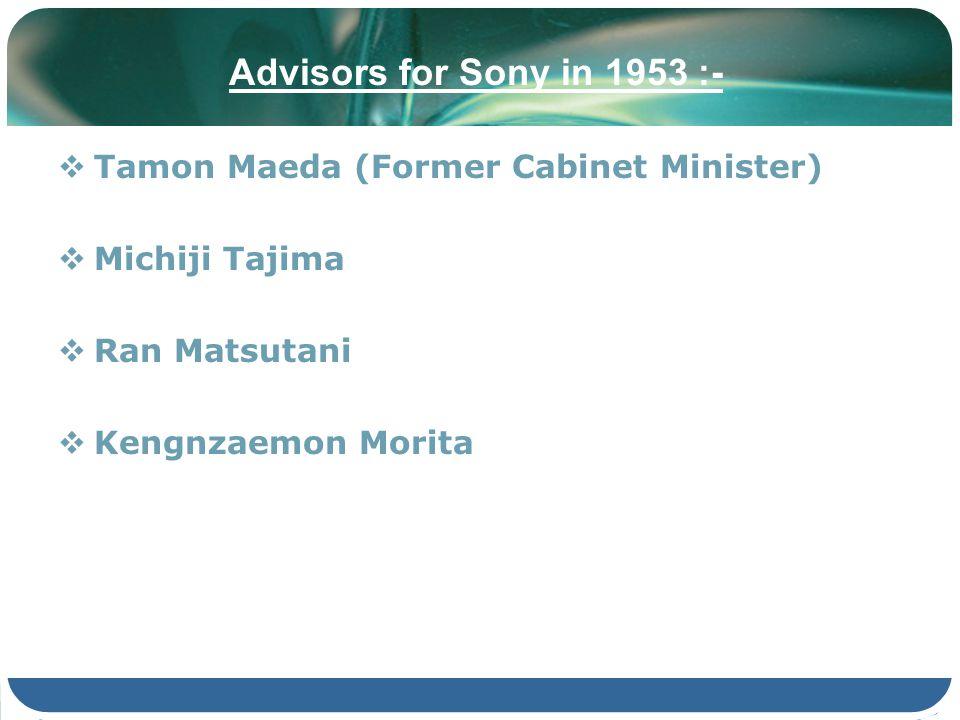 Advisors for Sony in 1953 :- Tamon Maeda (Former Cabinet Minister) Michiji Tajima Ran Matsutani Kengnzaemon Morita