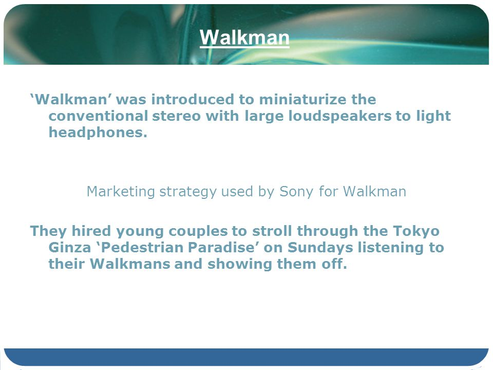 Walkman Walkman was introduced to miniaturize the conventional stereo with large loudspeakers to light headphones. Marketing strategy used by Sony for