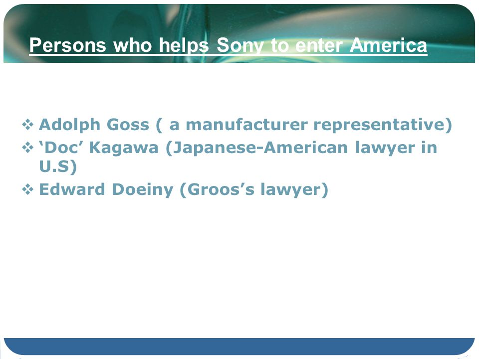Persons who helps Sony to enter America Adolph Goss ( a manufacturer representative) Doc Kagawa (Japanese-American lawyer in U.S) Edward Doeiny (Groos