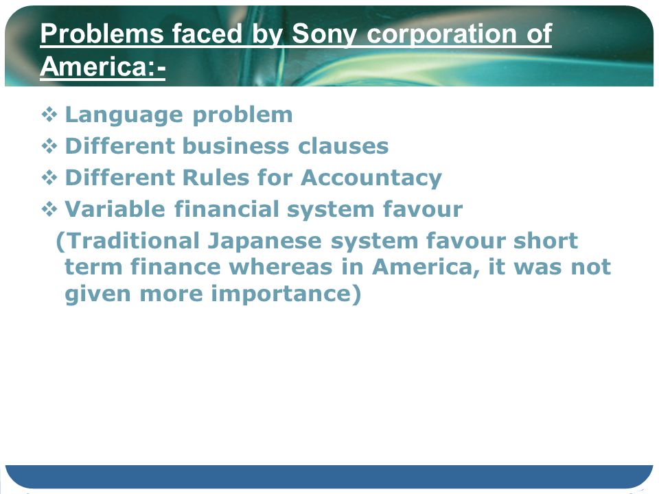 Problems faced by Sony corporation of America:- Language problem Different business clauses Different Rules for Accountacy Variable financial system f