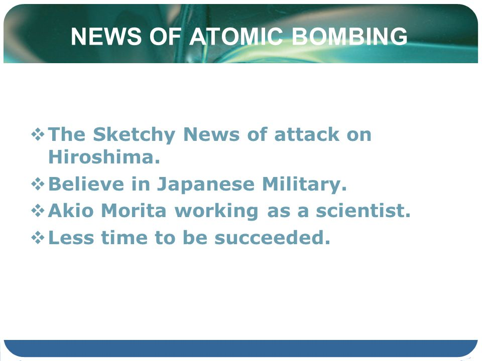 NEWS OF ATOMIC BOMBING The Sketchy News of attack on Hiroshima. Believe in Japanese Military. Akio Morita working as a scientist. Less time to be succ