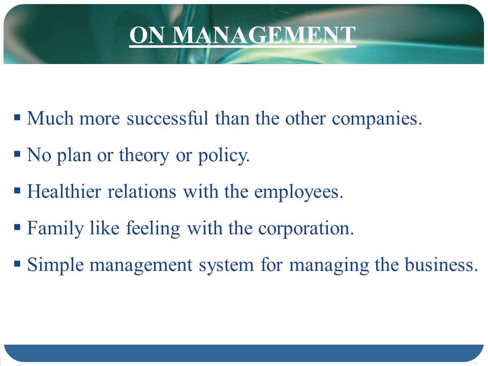 ON MANAGEMENT Much more successful than the other companies. No plan or theory or policy. Healthier relations with the employees. Family like feeling