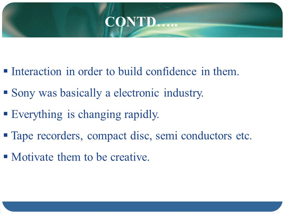 CONTD….. Interaction in order to build confidence in them. Sony was basically a electronic industry. Everything is changing rapidly. Tape recorders, c