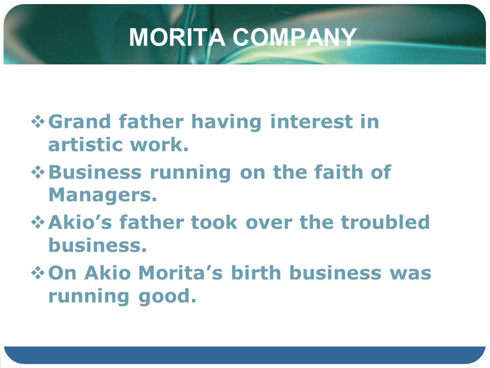 MORITA COMPANY Grand father having interest in artistic work. Business running on the faith of Managers. Akios father took over the troubled business.