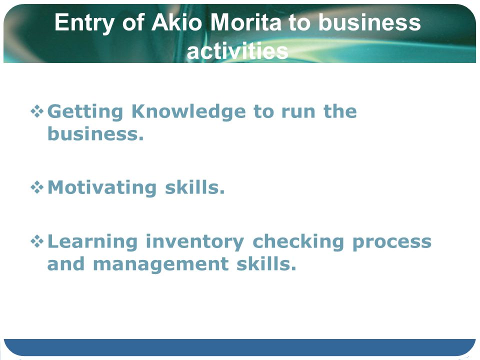Entry of Akio Morita to business activities Getting Knowledge to run the business. Motivating skills. Learning inventory checking process and manageme