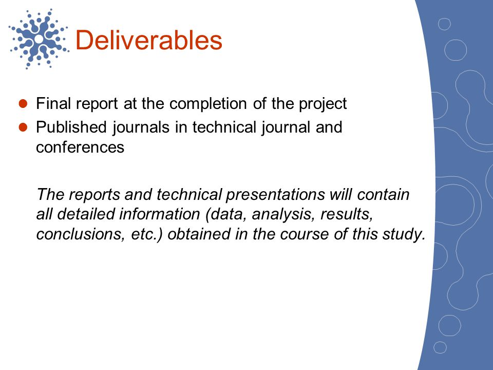 Deliverables Final report at the completion of the project Published journals in technical journal and conferences The reports and technical presentat