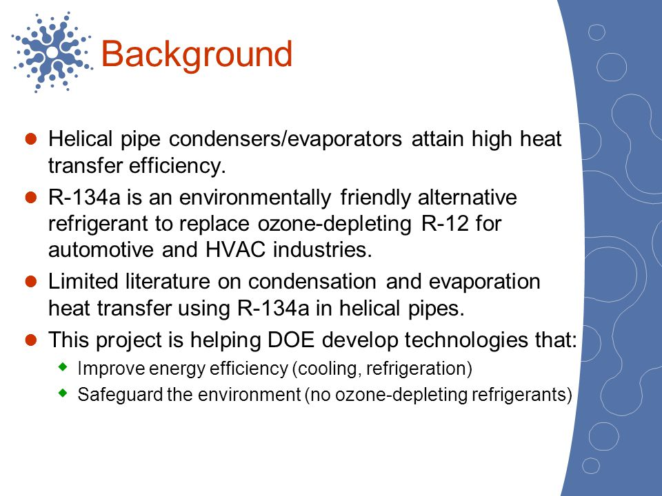 Background Helical pipe condensers/evaporators attain high heat transfer efficiency. R-134a is an environmentally friendly alternative refrigerant to
