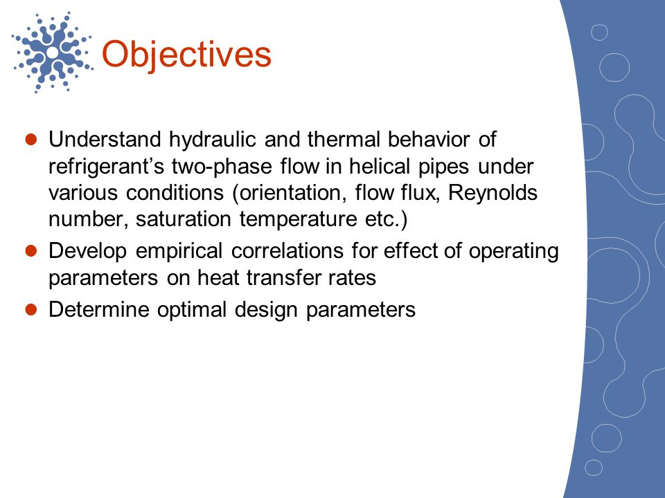 Objectives Understand hydraulic and thermal behavior of refrigerants two-phase flow in helical pipes under various conditions (orientation, flow flux,