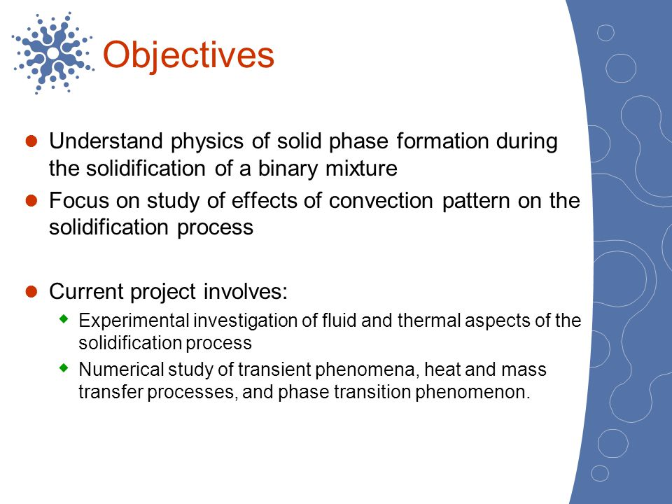 Objectives Understand physics of solid phase formation during the solidification of a binary mixture Focus on study of effects of convection pattern o