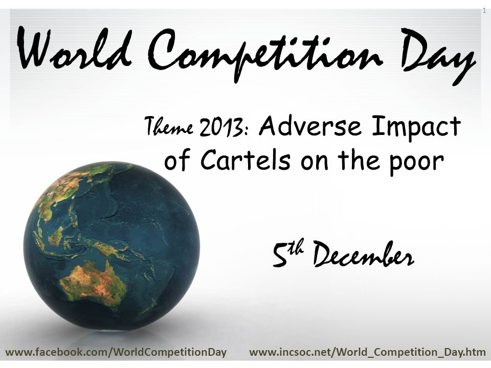 World Competition Day www.facebook.com/WorldCompetitionDaywww.incsoc.net/World_Competition_Day.htm 1 5 th December Theme 2013: Adverse Impact of Cartels on the poor