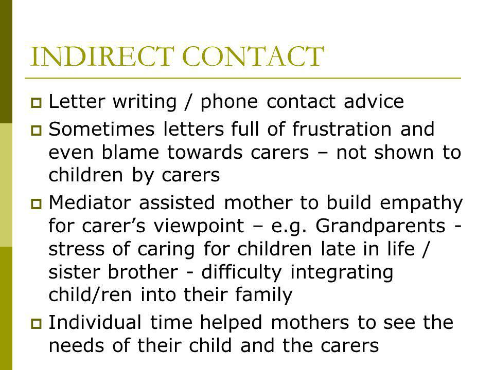 INDIRECT CONTACT Letter writing / phone contact advice Sometimes letters full of frustration and even blame towards carers – not shown to children by carers Mediator assisted mother to build empathy for carers viewpoint – e.g.