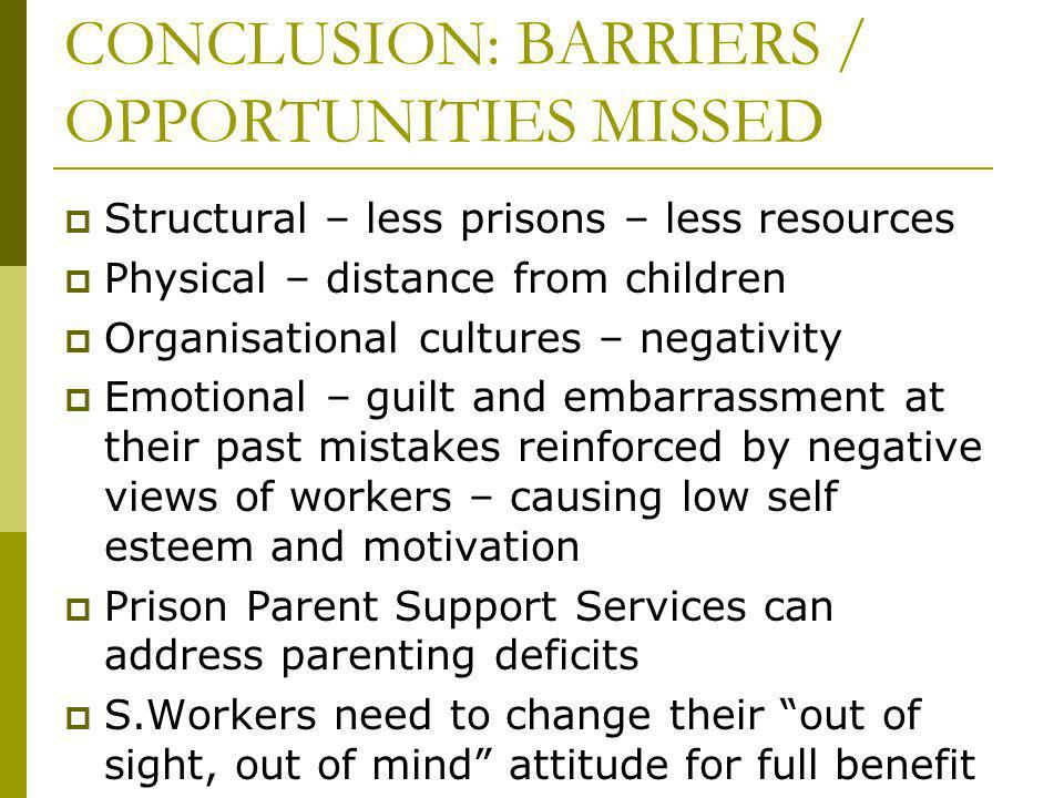 CONCLUSION: BARRIERS / OPPORTUNITIES MISSED Structural – less prisons – less resources Physical – distance from children Organisational cultures – negativity Emotional – guilt and embarrassment at their past mistakes reinforced by negative views of workers – causing low self esteem and motivation Prison Parent Support Services can address parenting deficits S.Workers need to change their out of sight, out of mind attitude for full benefit