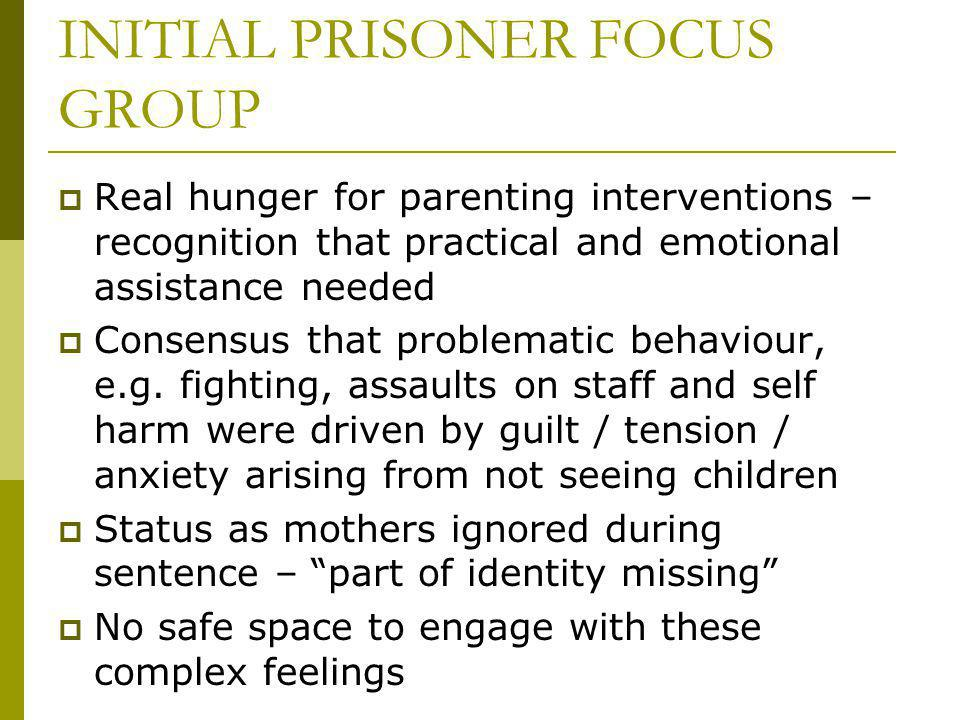 INITIAL PRISONER FOCUS GROUP Real hunger for parenting interventions – recognition that practical and emotional assistance needed Consensus that problematic behaviour, e.g.