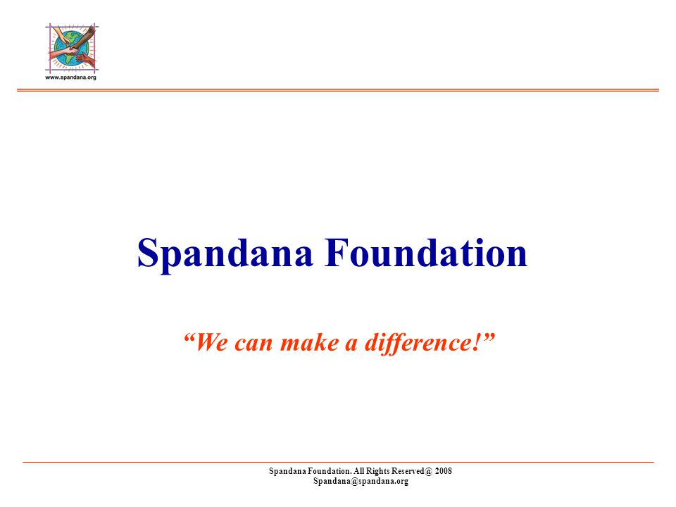Spandana Foundation. All Rights Reserved@ 2008 Spandana@spandana.org Spandana Foundation We can make a difference!