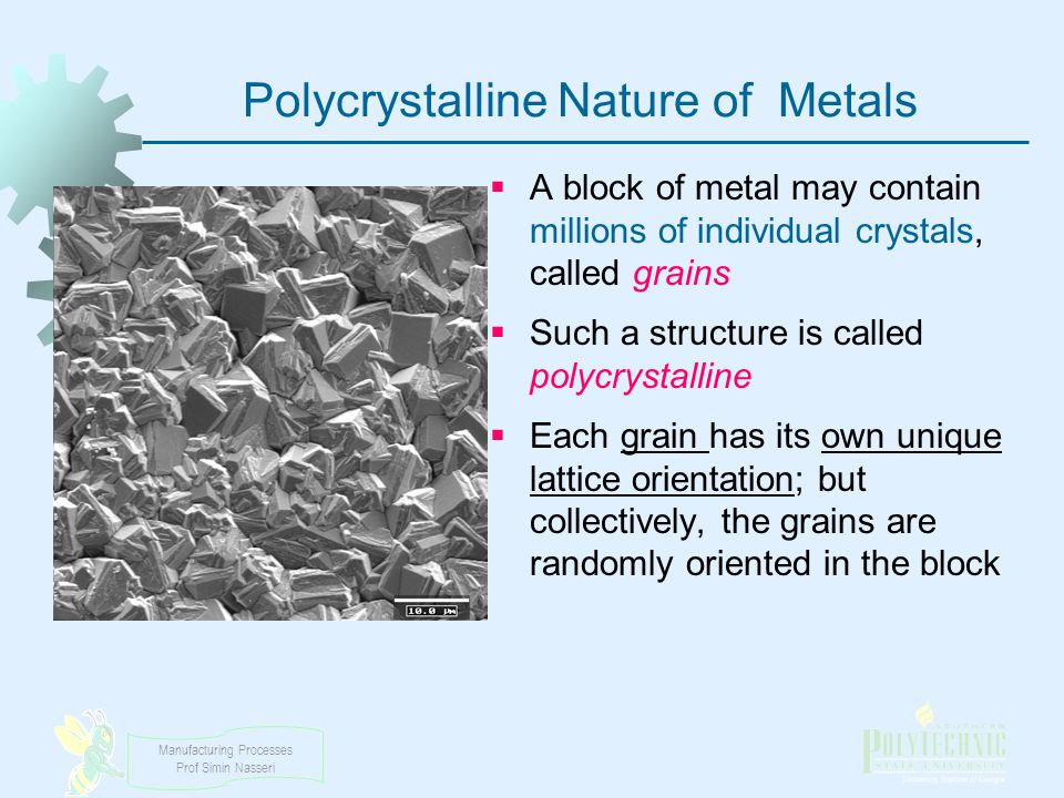 Manufacturing Processes Prof Simin Nasseri Polycrystalline Nature of Metals A block of metal may contain millions of individual crystals, called grain