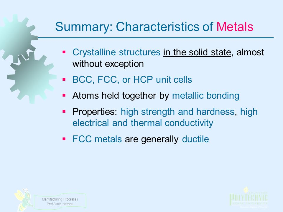Manufacturing Processes Prof Simin Nasseri Summary: Characteristics of Metals Crystalline structures in the solid state, almost without exception BCC,