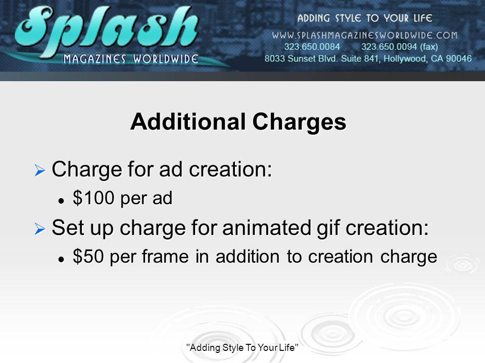 Adding Style To Your Life Additional Charges Charge for ad creation: Charge for ad creation: $100 per ad $100 per ad Set up charge for animated gif creation: Set up charge for animated gif creation: $50 per frame in addition to creation charge $50 per frame in addition to creation charge