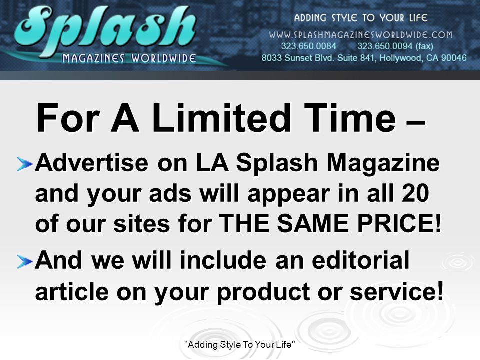 Adding Style To Your Life For A Limited Time – For A Limited Time – Advertise on LA Splash Magazine and your ads will appear in all 20 of our sites for THE SAME PRICE.
