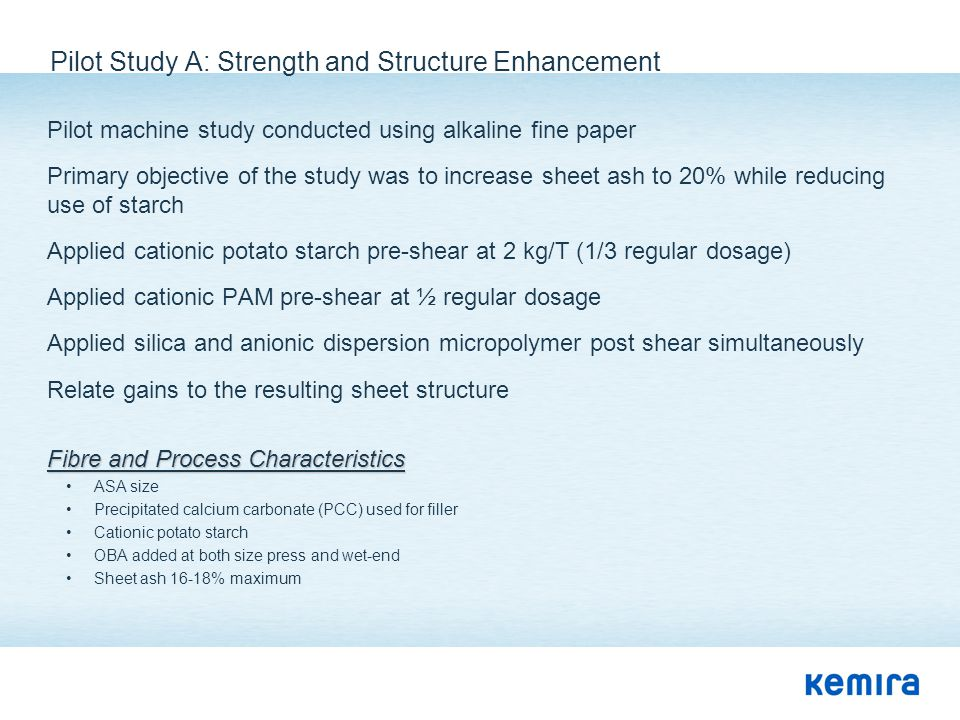 Pilot Study A: Strength and Structure Enhancement Pilot machine study conducted using alkaline fine paper Primary objective of the study was to increa