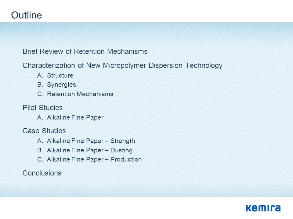 Outline Brief Review of Retention Mechanisms Characterization of New Micropolymer Dispersion Technology A.Structure B.Synergies C.Retention Mechanisms