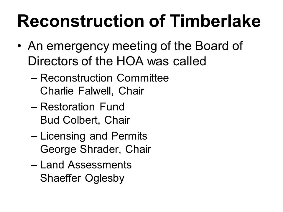 Reconstruction of Timberlake An emergency meeting of the Board of Directors of the HOA was called –Reconstruction Committee Charlie Falwell, Chair –Re