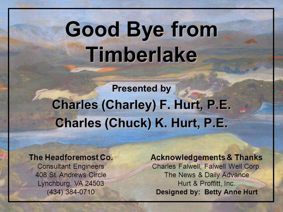 Good Bye from Timberlake Presented by Charles (Charley) F. Hurt, P.E. Charles (Chuck) K. Hurt, P.E. Acknowledgements & Thanks Charles Falwell, Falwell