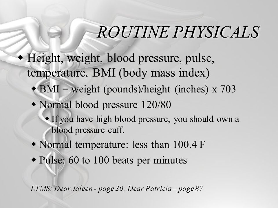 ROUTINE PHYSICALS Height, weight, blood pressure, pulse, temperature, BMI (body mass index) BMI = weight (pounds)/height (inches) x 703 Normal blood pressure 120/80 If you have high blood pressure, you should own a blood pressure cuff.