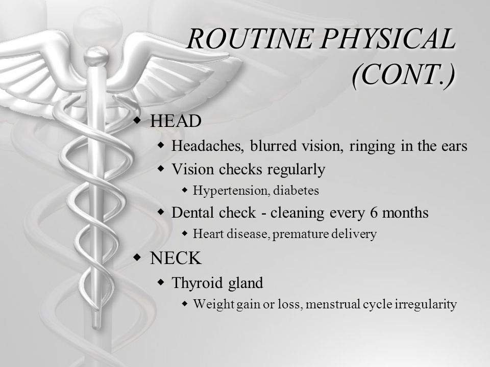 ROUTINE PHYSICAL (CONT.) HEAD Headaches, blurred vision, ringing in the ears Vision checks regularly Hypertension, diabetes Dental check - cleaning ev