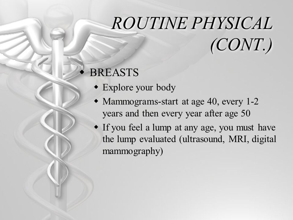 ROUTINE PHYSICAL (CONT.) BREASTS Explore your body Mammograms-start at age 40, every 1-2 years and then every year after age 50 If you feel a lump at
