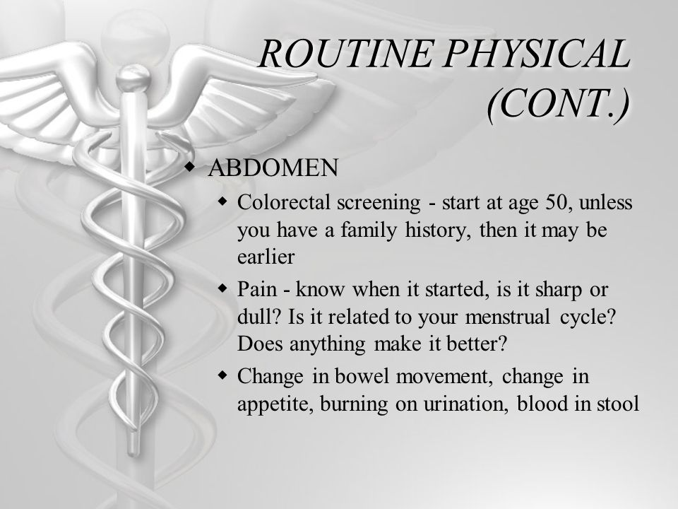 ROUTINE PHYSICAL (CONT.) ABDOMEN Colorectal screening - start at age 50, unless you have a family history, then it may be earlier Pain - know when it started, is it sharp or dull.