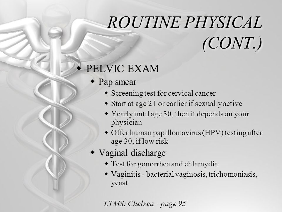 ROUTINE PHYSICAL (CONT.) PELVIC EXAM Pap smear Screening test for cervical cancer Start at age 21 or earlier if sexually active Yearly until age 30, t
