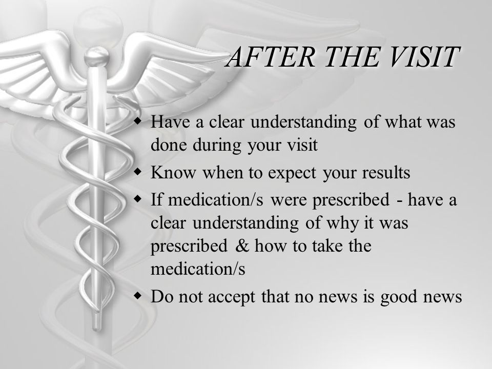 AFTER THE VISIT Have a clear understanding of what was done during your visit Know when to expect your results If medication/s were prescribed - have a clear understanding of why it was prescribed & how to take the medication/s Do not accept that no news is good news