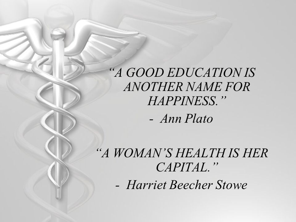 A GOOD EDUCATION IS ANOTHER NAME FOR HAPPINESS. -Ann Plato A WOMANS HEALTH IS HER CAPITAL. -Harriet Beecher Stowe