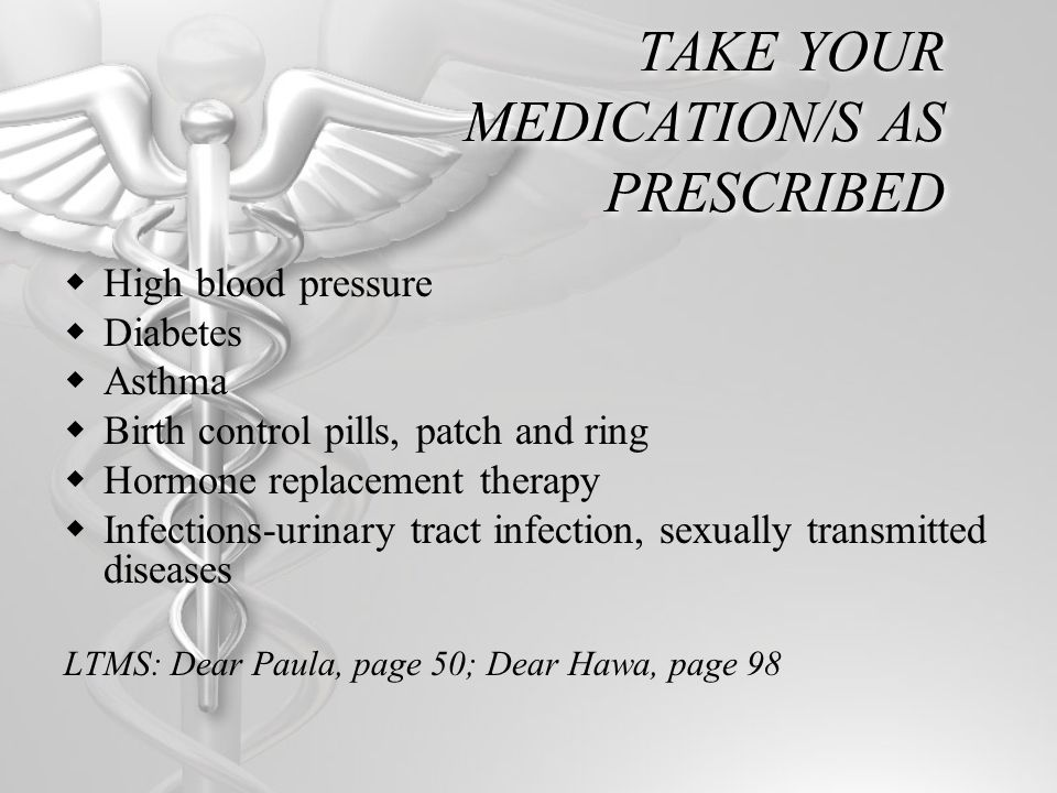 TAKE YOUR MEDICATION/S AS PRESCRIBED High blood pressure Diabetes Asthma Birth control pills, patch and ring Hormone replacement therapy Infections-urinary tract infection, sexually transmitted diseases LTMS: Dear Paula, page 50; Dear Hawa, page 98