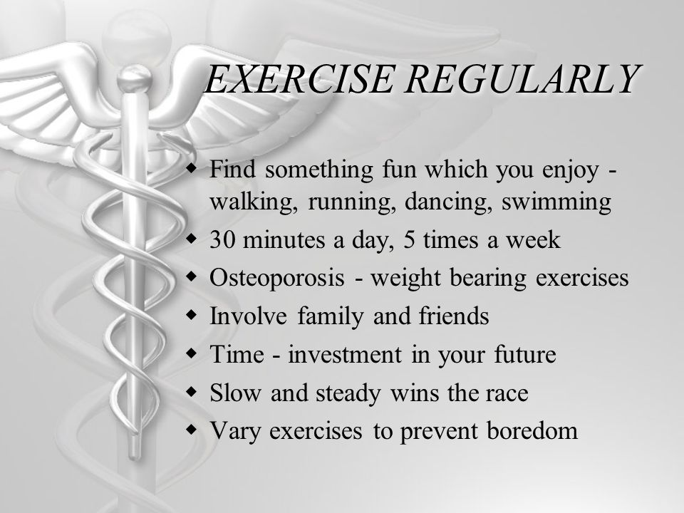 EXERCISE REGULARLY Find something fun which you enjoy - walking, running, dancing, swimming 30 minutes a day, 5 times a week Osteoporosis - weight bearing exercises Involve family and friends Time - investment in your future Slow and steady wins the race Vary exercises to prevent boredom
