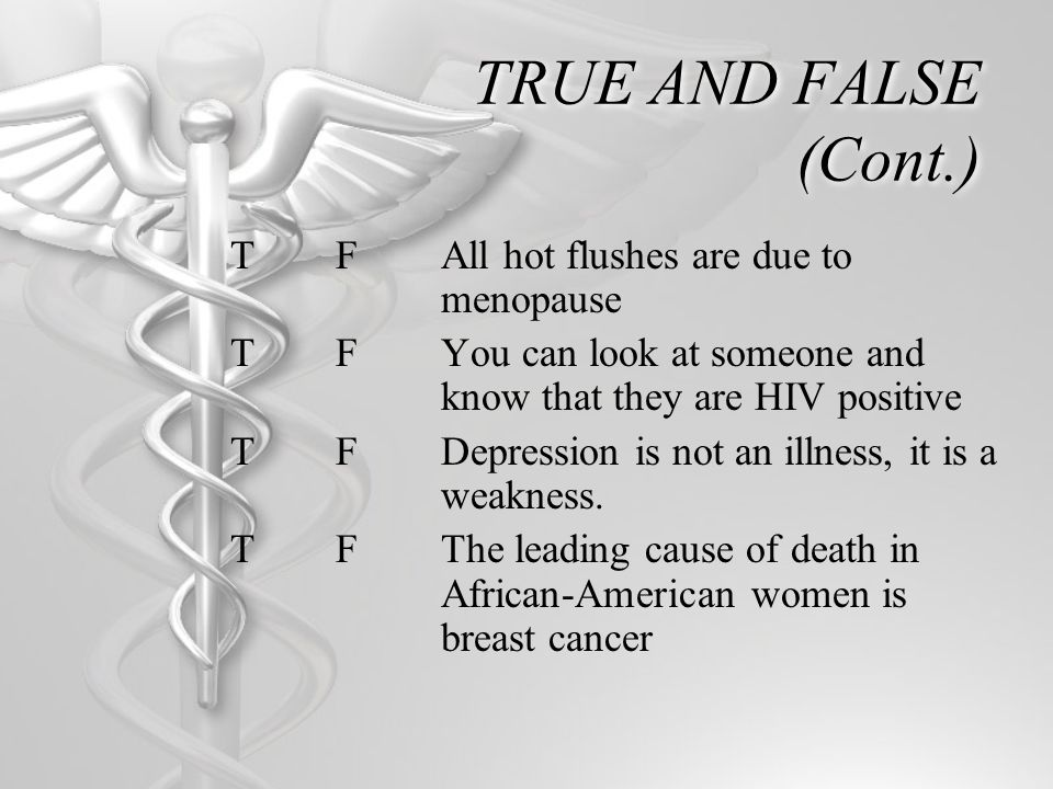 TRUE AND FALSE (Cont.) TFAll hot flushes are due to menopause TFYou can look at someone and know that they are HIV positive TFDepression is not an ill