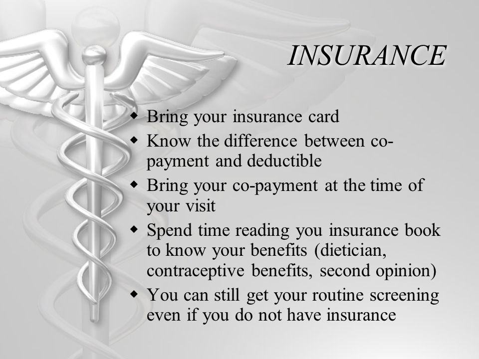 INSURANCE Bring your insurance card Know the difference between co- payment and deductible Bring your co-payment at the time of your visit Spend time reading you insurance book to know your benefits (dietician, contraceptive benefits, second opinion) You can still get your routine screening even if you do not have insurance