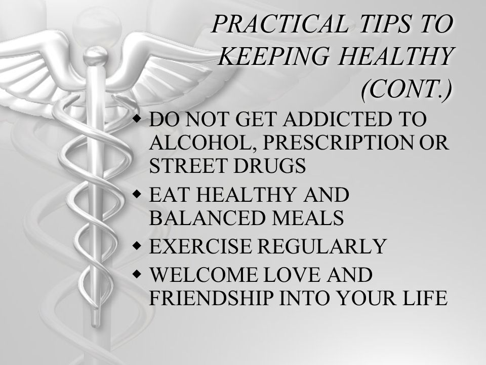 PRACTICAL TIPS TO KEEPING HEALTHY (CONT.) DO NOT GET ADDICTED TO ALCOHOL, PRESCRIPTION OR STREET DRUGS EAT HEALTHY AND BALANCED MEALS EXERCISE REGULAR