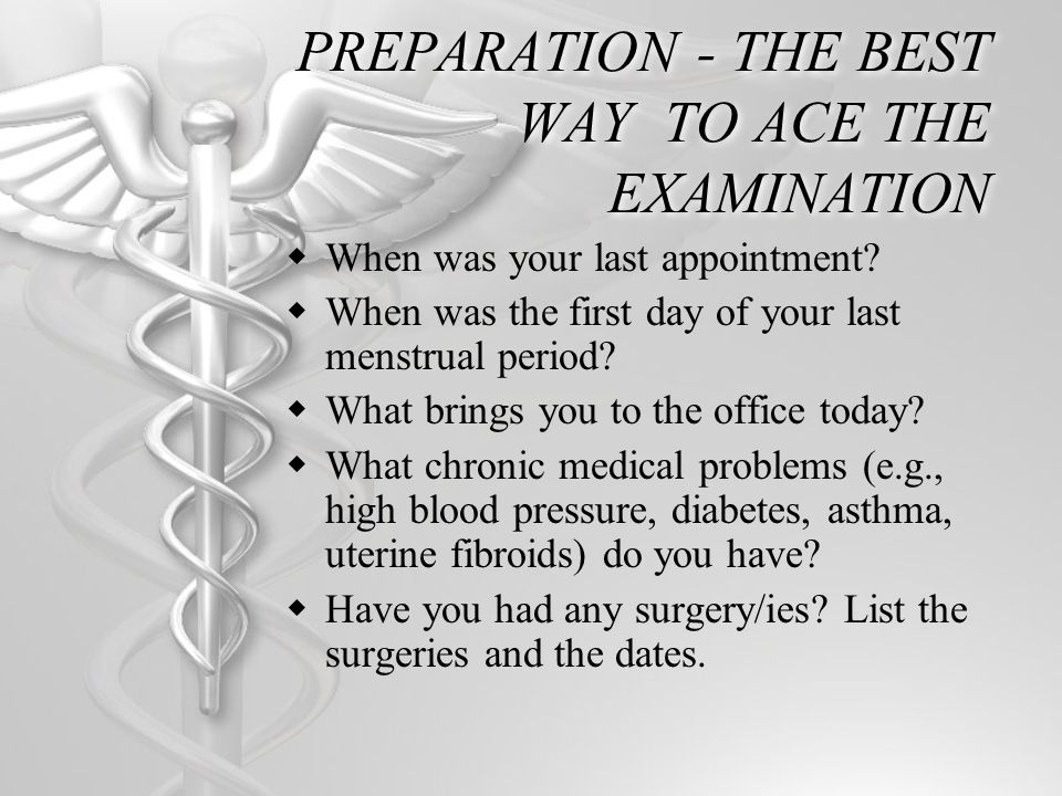 PREPARATION - THE BEST WAY TO ACE THE EXAMINATION When was your last appointment? When was the first day of your last menstrual period? What brings yo