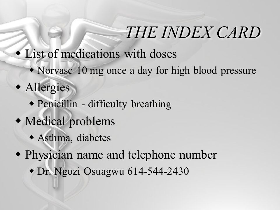 THE INDEX CARD List of medications with doses Norvasc 10 mg once a day for high blood pressure Allergies Penicillin - difficulty breathing Medical problems Asthma, diabetes Physician name and telephone number Dr.