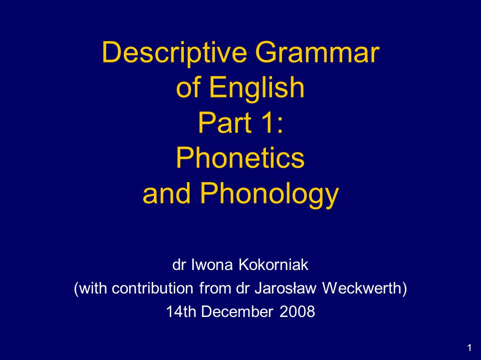1 Descriptive Grammar of English Part 1: Phonetics and Phonology dr Iwona Kokorniak (with contribution from dr Jarosław Weckwerth) 14th December 2008
