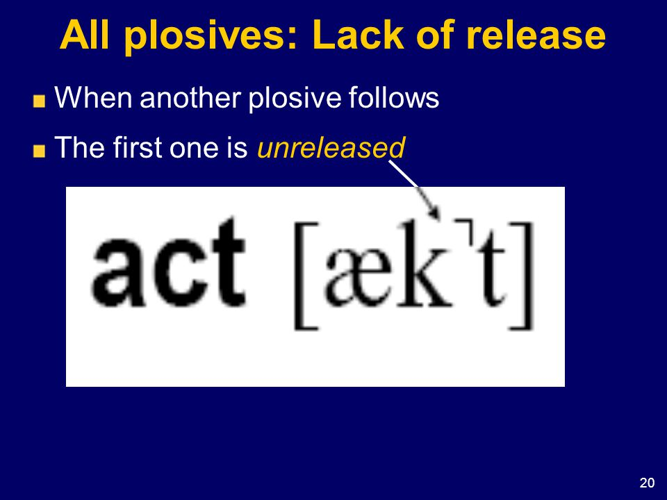 20 All plosives: Lack of release When another plosive follows The first one is unreleased