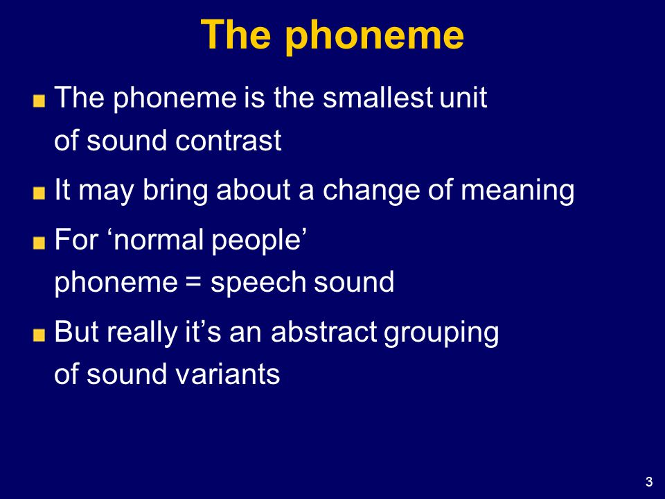3 The phoneme The phoneme is the smallest unit of sound contrast It may bring about a change of meaning For normal people phoneme = speech sound But r