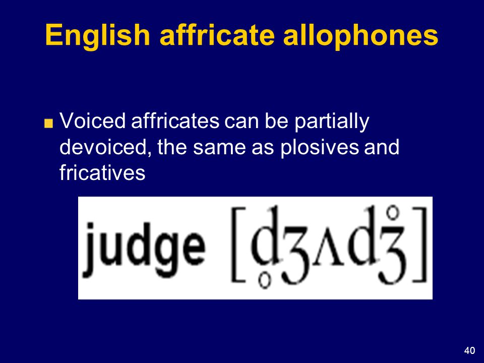 40 English affricate allophones Voiced affricates can be partially devoiced, the same as plosives and fricatives