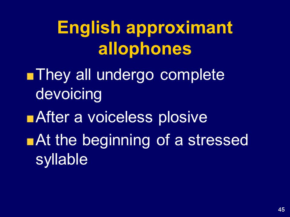 45 English approximant allophones They all undergo complete devoicing After a voiceless plosive At the beginning of a stressed syllable