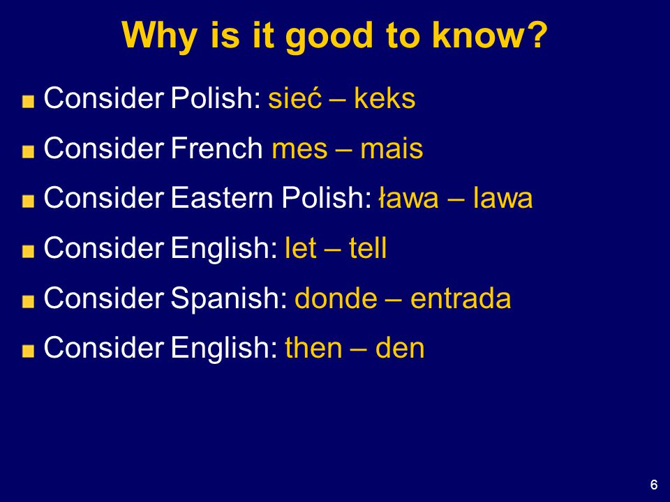 6 Why is it good to know? Consider Polish: sieć – keks Consider French mes – mais Consider Eastern Polish: ława – lawa Consider English: let – tell Co