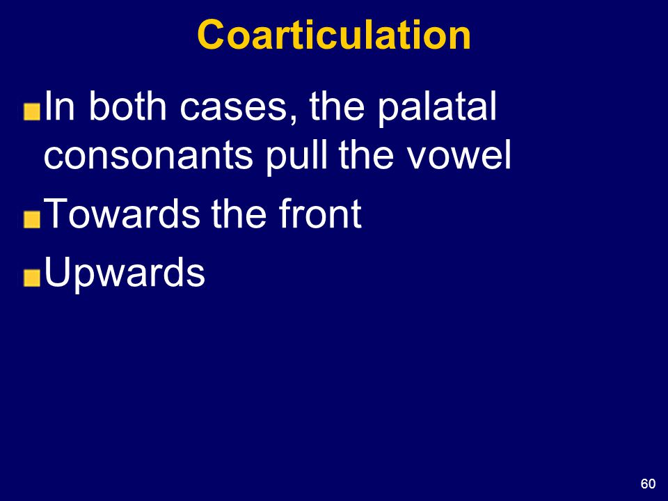 60 Coarticulation In both cases, the palatal consonants pull the vowel Towards the front Upwards