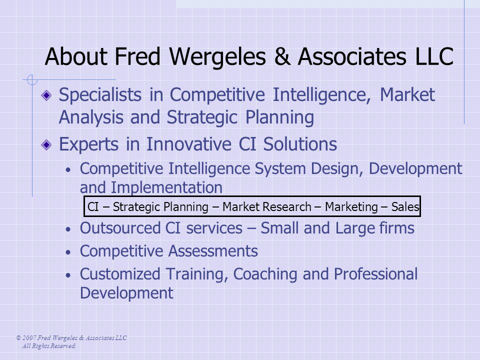 © 2007 Fred Wergeles & Associates LLC All Rights Reserved. About Fred Wergeles & Associates LLC Specialists in Competitive Intelligence, Market Analys