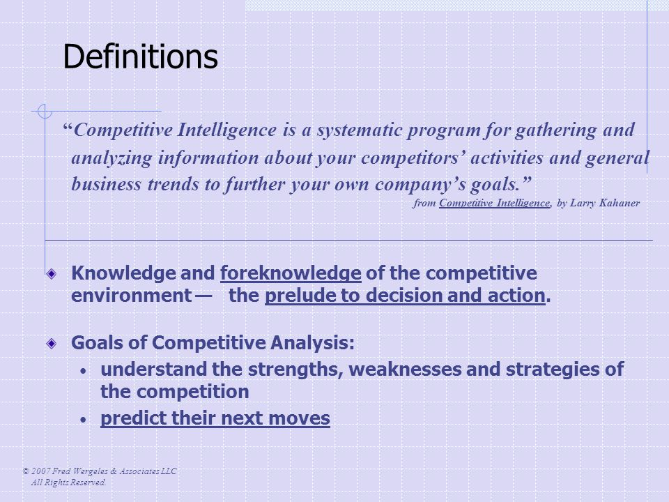 © 2007 Fred Wergeles & Associates LLC All Rights Reserved. Definitions Competitive Intelligence is a systematic program for gathering and analyzing in