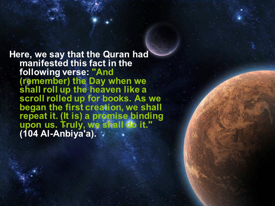 Here, we say that the Quran had manifested this fact in the following verse: And (remember) the Day when we shall roll up the heaven like a scroll rolled up for books.